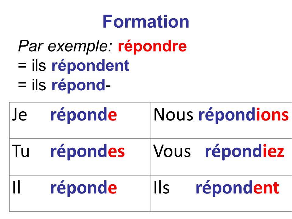 Je répondeNous répondions Tu répondesVous répondiez Il répondeIls répondent Formation Par exemple: répondre = ils répondent = ils répond-