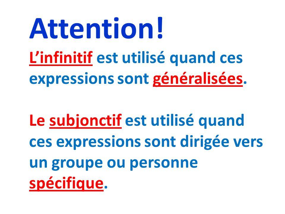 Attention! L'infinitif est utilisé quand ces expressions sont généralisées. Le subjonctif est utilisé quand ces expressions sont dirigée vers un group