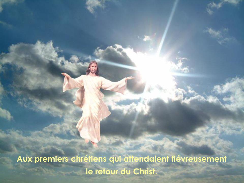 Aux premiers chrétiens qui attendaient fiévreusement le retour du Christ.