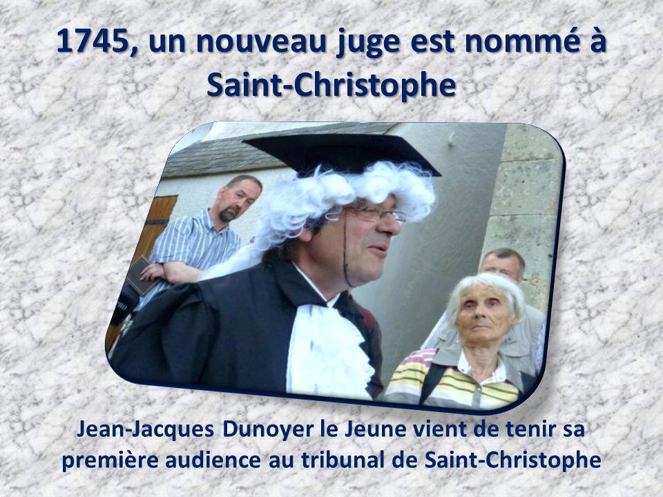 1745, un nouveau juge est nommé à Saint-Christophe Jean-Jacques Dunoyer le Jeune vient de tenir sa première audience au tribunal de Saint-Christophe
