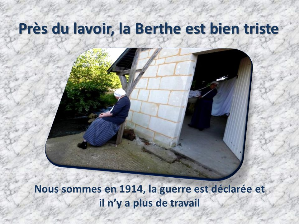 Près du lavoir, la Berthe est bien triste Nous sommes en 1914, la guerre est déclarée et il n'y a plus de travail