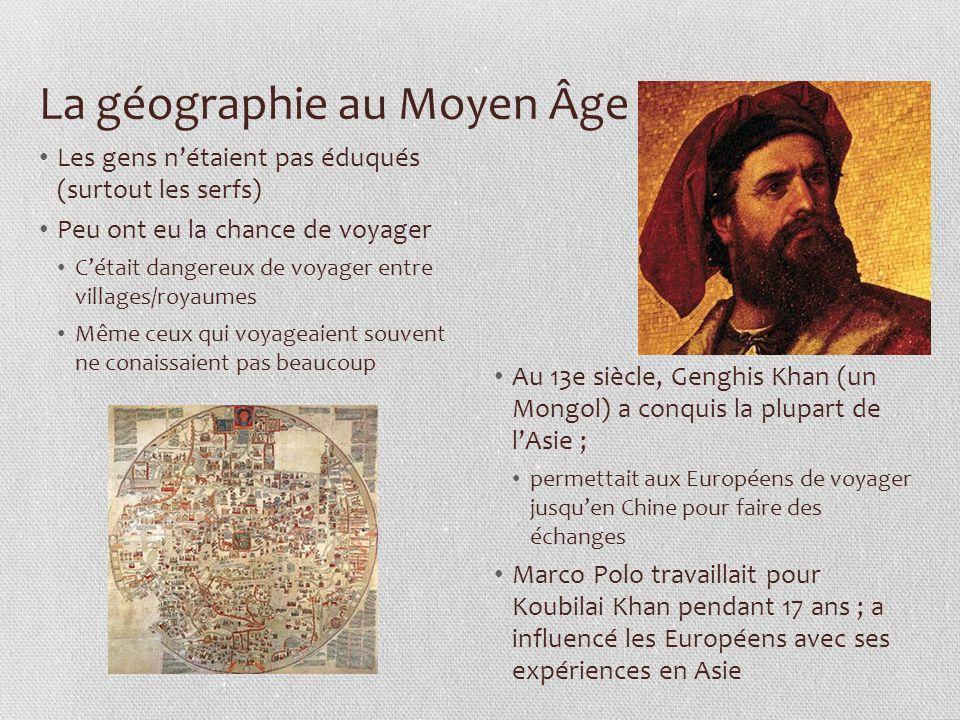 La géographie au Moyen Âge Les gens n'étaient pas éduqués (surtout les serfs) Peu ont eu la chance de voyager C'était dangereux de voyager entre villages/royaumes Même ceux qui voyageaient souvent ne conaissaient pas beaucoup Au 13e siècle, Genghis Khan (un Mongol) a conquis la plupart de l'Asie ; permettait aux Européens de voyager jusqu'en Chine pour faire des échanges Marco Polo travaillait pour Koubilai Khan pendant 17 ans ; a influencé les Européens avec ses expériences en Asie
