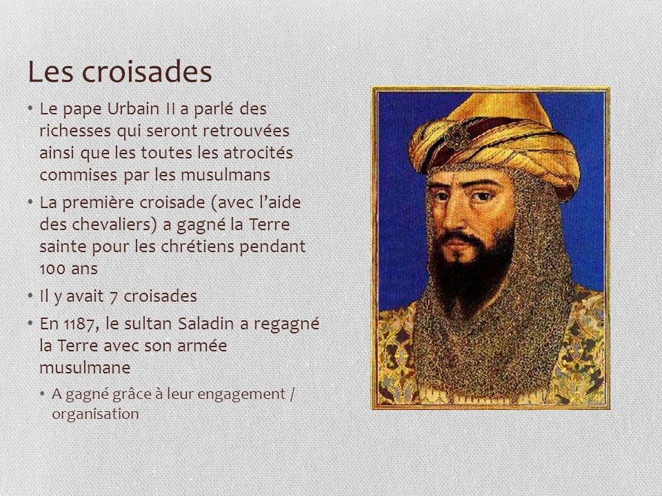 Les croisades Le pape Urbain II a parlé des richesses qui seront retrouvées ainsi que les toutes les atrocités commises par les musulmans La première croisade (avec l'aide des chevaliers) a gagné la Terre sainte pour les chrétiens pendant 100 ans Il y avait 7 croisades En 1187, le sultan Saladin a regagné la Terre avec son armée musulmane A gagné grâce à leur engagement / organisation