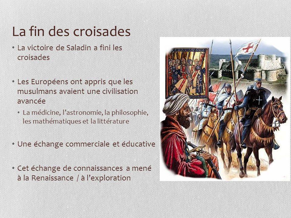 La fin des croisades La victoire de Saladin a fini les croisades Les Européens ont appris que les musulmans avaient une civilisation avancée La médicine, l'astronomie, la philosophie, les mathématiques et la littérature Une échange commerciale et éducative Cet échange de connaissances a mené à la Renaissance / à l'exploration