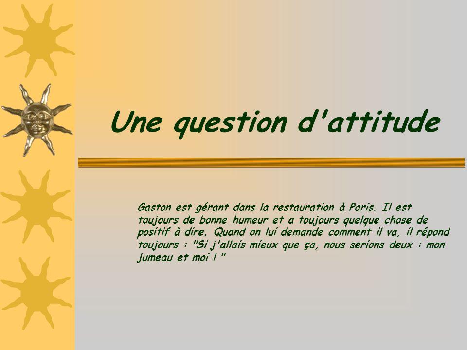 Une question d'attitude Gaston est gérant dans la restauration à Paris. Il est toujours de bonne humeur et a toujours quelque chose de positif à dire.