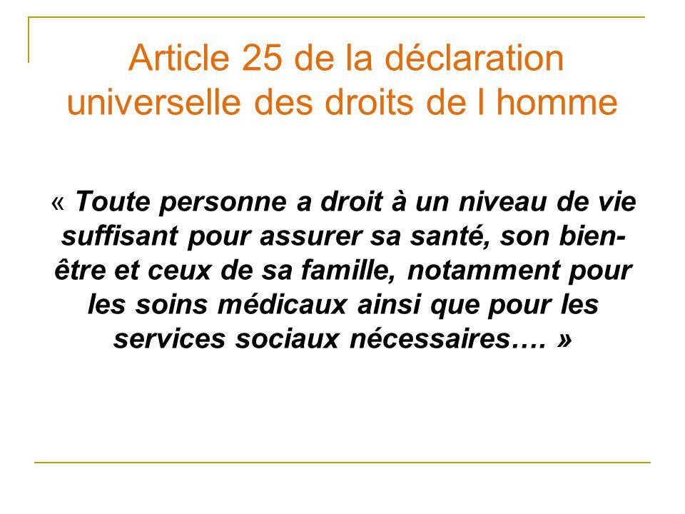 Article 25 de la déclaration universelle des droits de l homme « Toute personne a droit à un niveau de vie suffisant pour assurer sa santé, son bien- être et ceux de sa famille, notamment pour les soins médicaux ainsi que pour les services sociaux nécessaires….
