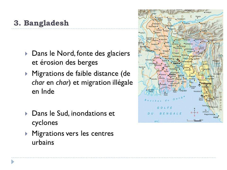 3. Bangladesh  Dans le Nord, fonte des glaciers et érosion des berges  Migrations de faible distance (de char en char) et migration illégale en Inde