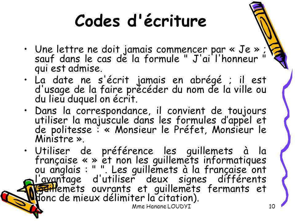Mme Hanane LOUDYI10 Codes d'écriture Une lettre ne doit jamais commencer par « Je » ; sauf dans le cas de la formule