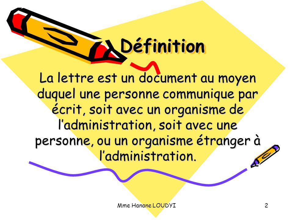 Mme Hanane LOUDYI2 Définition Définition La lettre est un document au moyen duquel une personne communique par écrit, soit avec un organisme de l'admi