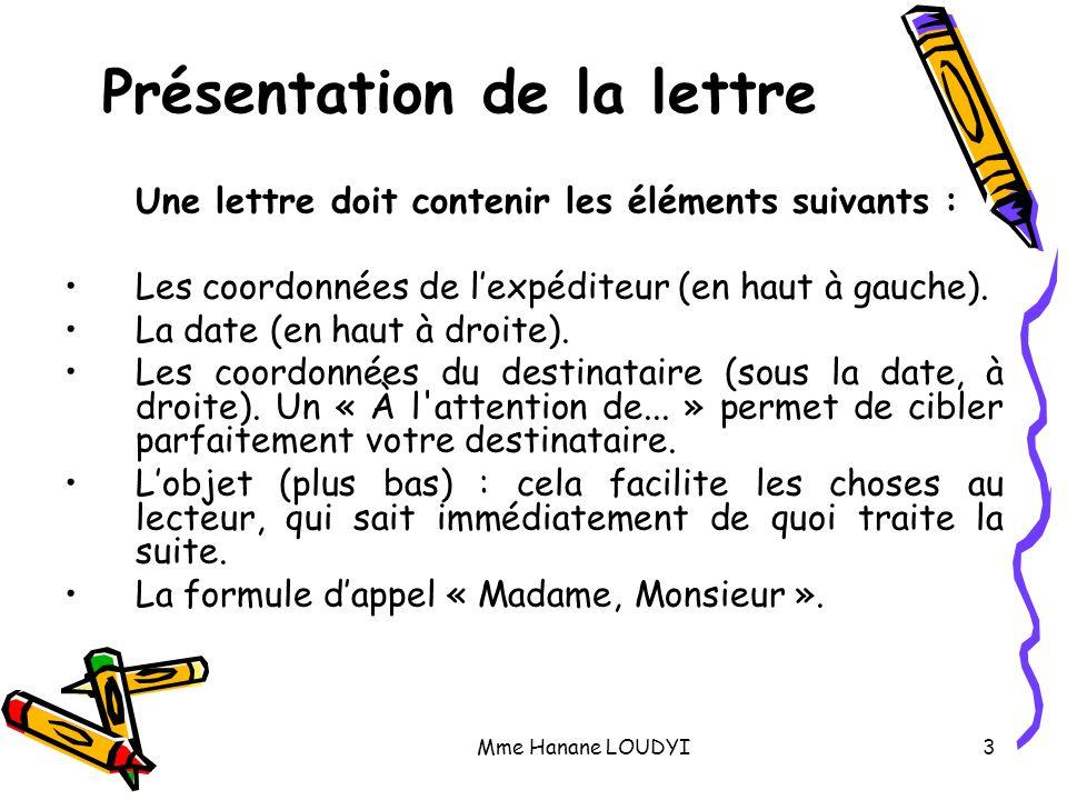 Mme Hanane LOUDYI3 Présentation de la lettre Une lettre doit contenir les éléments suivants : Les coordonnées de l'expéditeur (en haut à gauche). La d