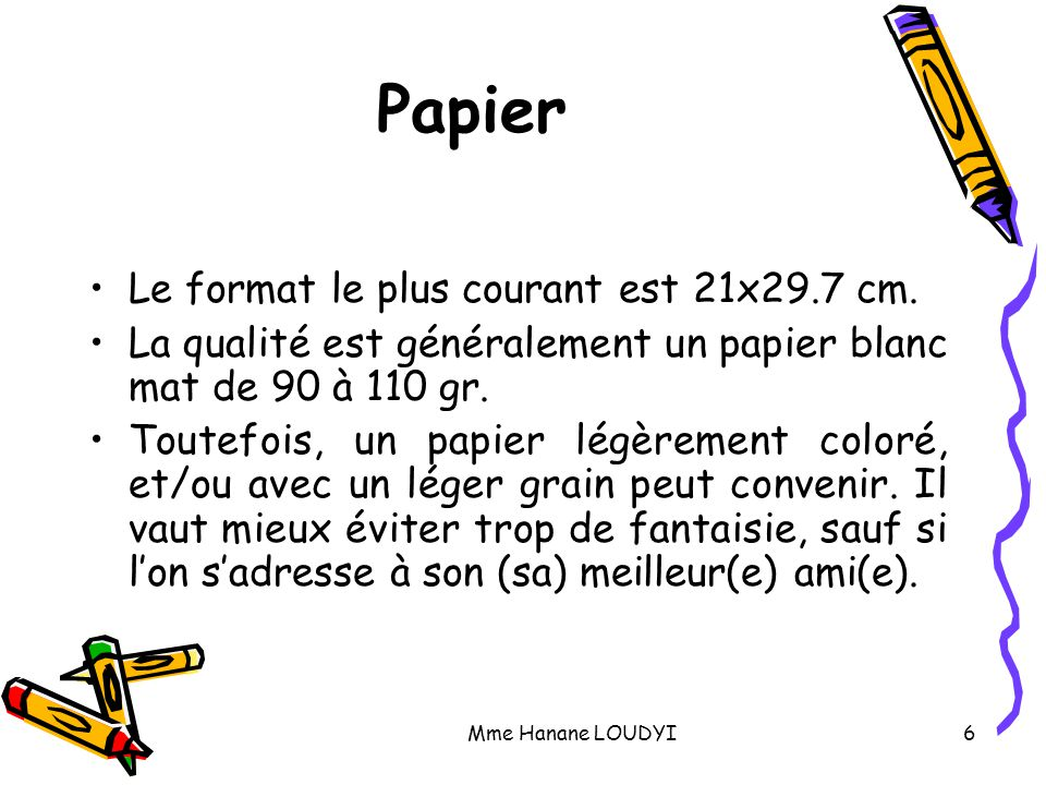 Mme Hanane LOUDYI6 Papier Le format le plus courant est 21x29.7 cm. La qualité est généralement un papier blanc mat de 90 à 110 gr. Toutefois, un papi