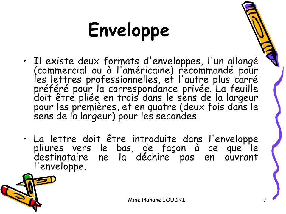 Mme Hanane LOUDYI7 Enveloppe Il existe deux formats d'enveloppes, l'un allongé (commercial ou à l'américaine) recommandé pour les lettres professionne