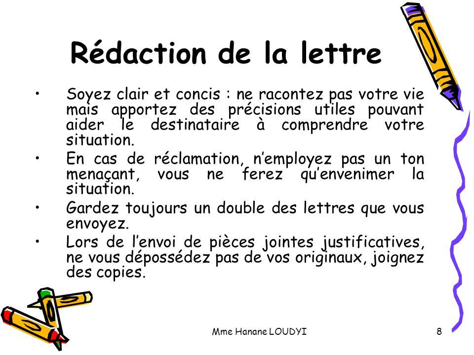 Mme Hanane LOUDYI8 Rédaction de la lettre Soyez clair et concis : ne racontez pas votre vie mais apportez des précisions utiles pouvant aider le desti