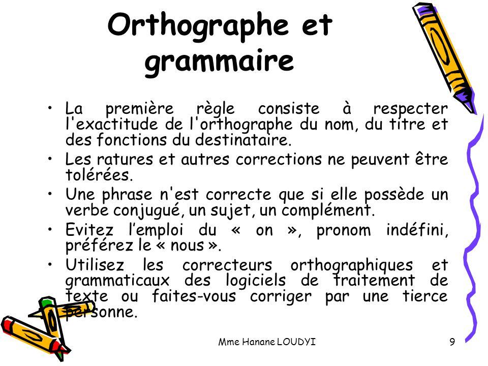 Mme Hanane LOUDYI9 Orthographe et grammaire La première règle consiste à respecter l'exactitude de l'orthographe du nom, du titre et des fonctions du