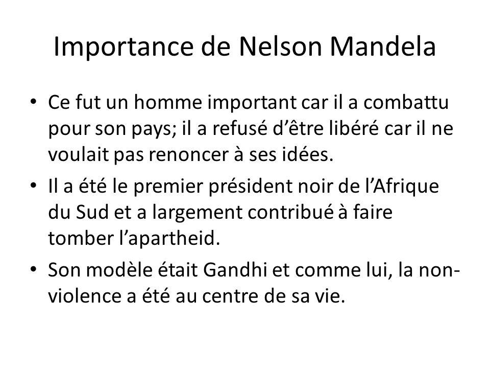 Importance de Nelson Mandela Ce fut un homme important car il a combattu pour son pays; il a refusé d'être libéré car il ne voulait pas renoncer à ses
