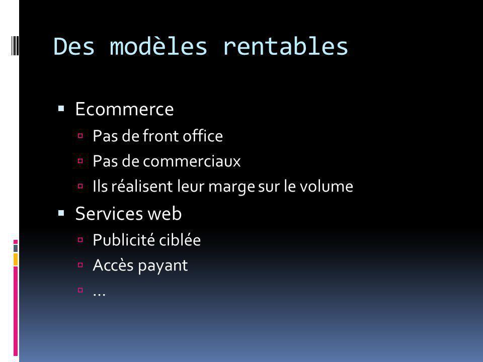 Des modèles rentables  Ecommerce  Pas de front office  Pas de commerciaux  Ils réalisent leur marge sur le volume  Services web  Publicité ciblée  Accès payant  …