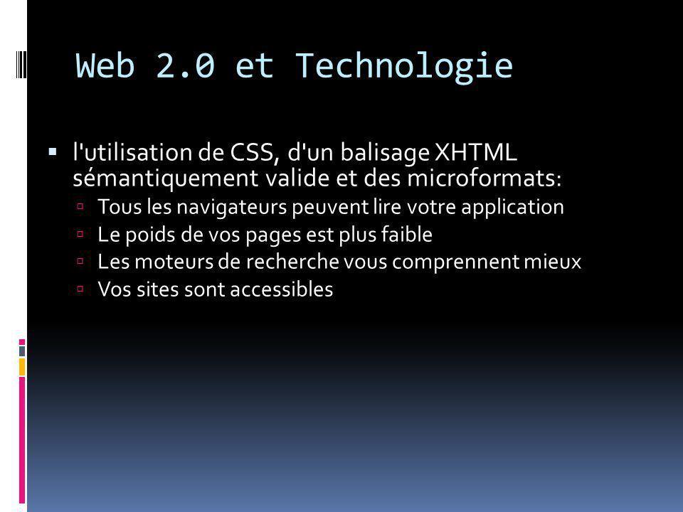 Web 2.0 et Technologie  l utilisation de CSS, d un balisage XHTML sémantiquement valide et des microformats:  Tous les navigateurs peuvent lire votre application  Le poids de vos pages est plus faible  Les moteurs de recherche vous comprennent mieux  Vos sites sont accessibles
