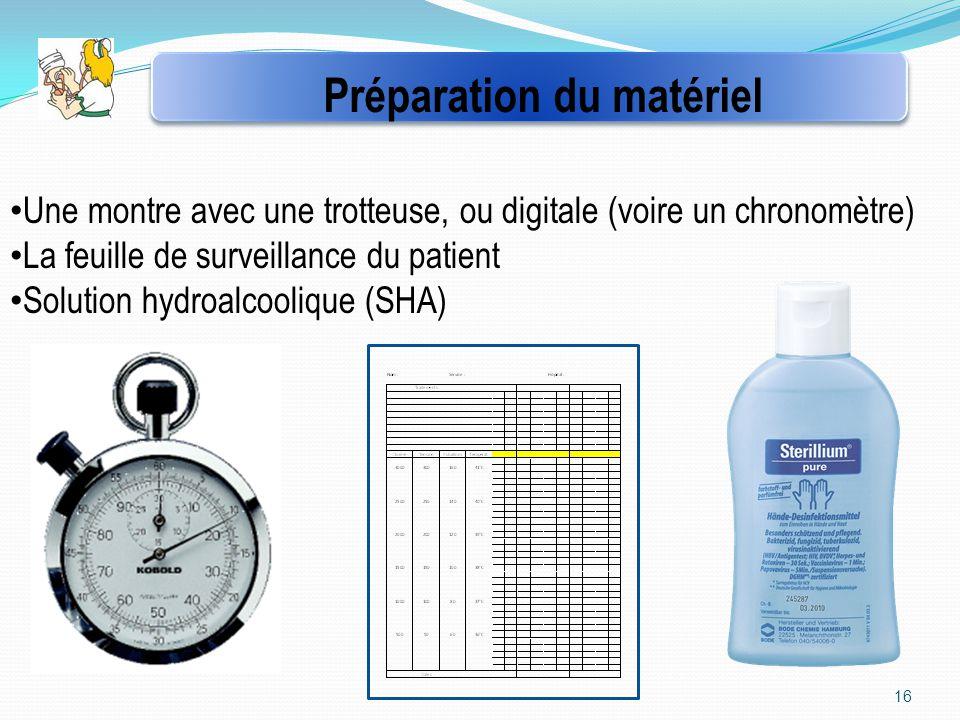 16 Une montre avec une trotteuse, ou digitale (voire un chronomètre) La feuille de surveillance du patient Solution hydroalcoolique (SHA) Préparation