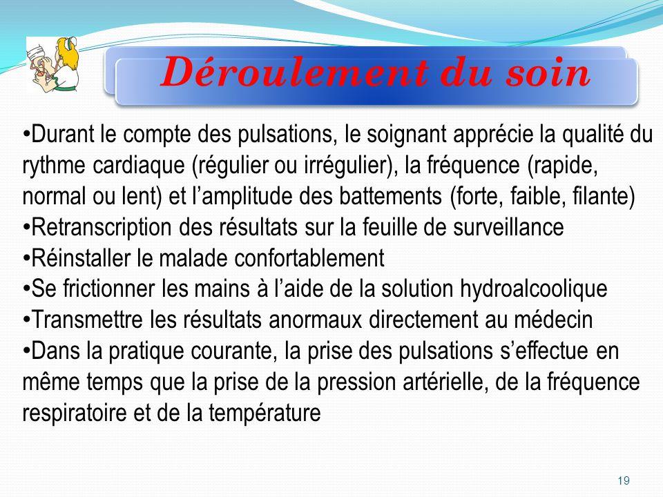 19 Durant le compte des pulsations, le soignant apprécie la qualité du rythme cardiaque (régulier ou irrégulier), la fréquence (rapide, normal ou lent