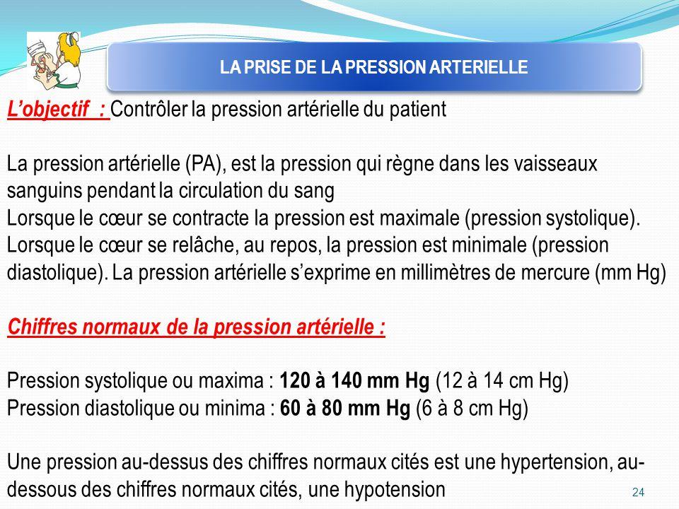 24 LA PRISE DE LA PRESSION ARTERIELLE L'objectif : Contrôler la pression artérielle du patient La pression artérielle (PA), est la pression qui règne