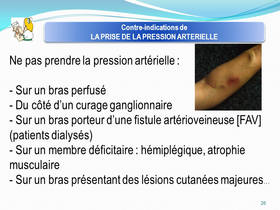 26 Contre-indications de LA PRISE DE LA PRESSION ARTERIELLE Contre-indications de LA PRISE DE LA PRESSION ARTERIELLE Ne pas prendre la pression artéri