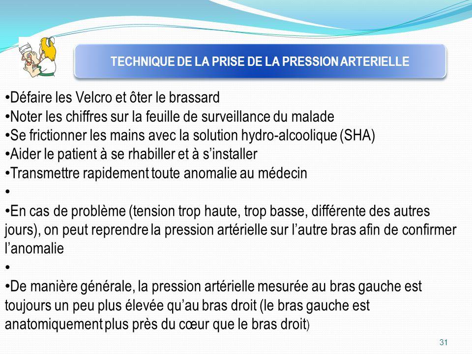 31 TECHNIQUE DE LA PRISE DE LA PRESSION ARTERIELLE Défaire les Velcro et ôter le brassard Noter les chiffres sur la feuille de surveillance du malade