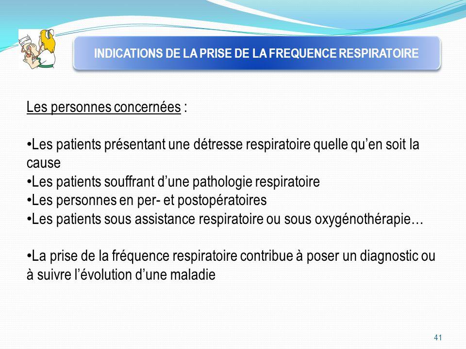 41 INDICATIONS DE LA PRISE DE LA FREQUENCE RESPIRATOIRE Les personnes concernées : Les patients présentant une détresse respiratoire quelle qu'en soit