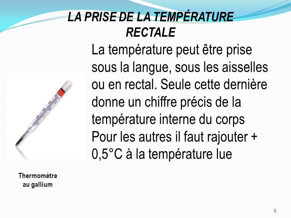 LA PRISE DE LA TEMPÉRATURE RECTALE 9 Thermomètre au gallium La température peut être prise sous la langue, sous les aisselles ou en rectal. Seule cett