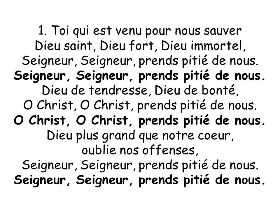 1. Toi qui est venu pour nous sauver Dieu saint, Dieu fort, Dieu immortel, Seigneur, Seigneur, prends pitié de nous. Dieu de tendresse, Dieu de bonté,