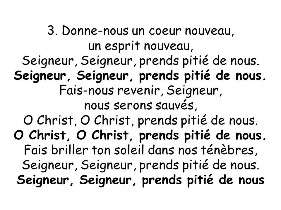3. Donne-nous un coeur nouveau, un esprit nouveau, Seigneur, Seigneur, prends pitié de nous. Fais-nous revenir, Seigneur, nous serons sauvés, O Christ