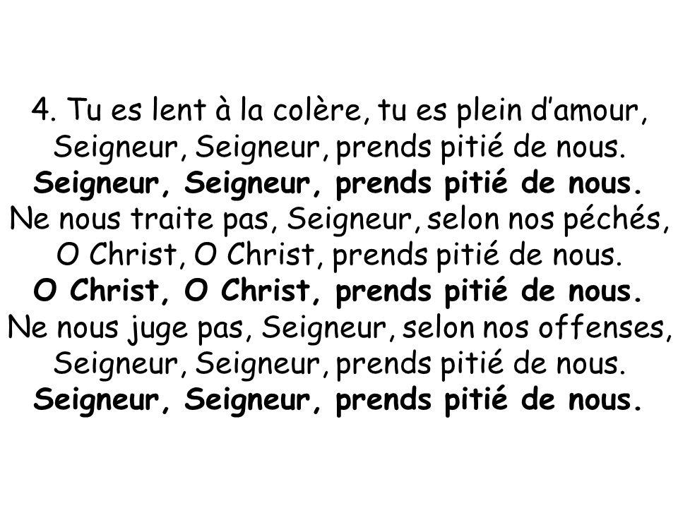4. Tu es lent à la colère, tu es plein d'amour, Seigneur, Seigneur, prends pitié de nous. Ne nous traite pas, Seigneur, selon nos péchés, O Christ, O