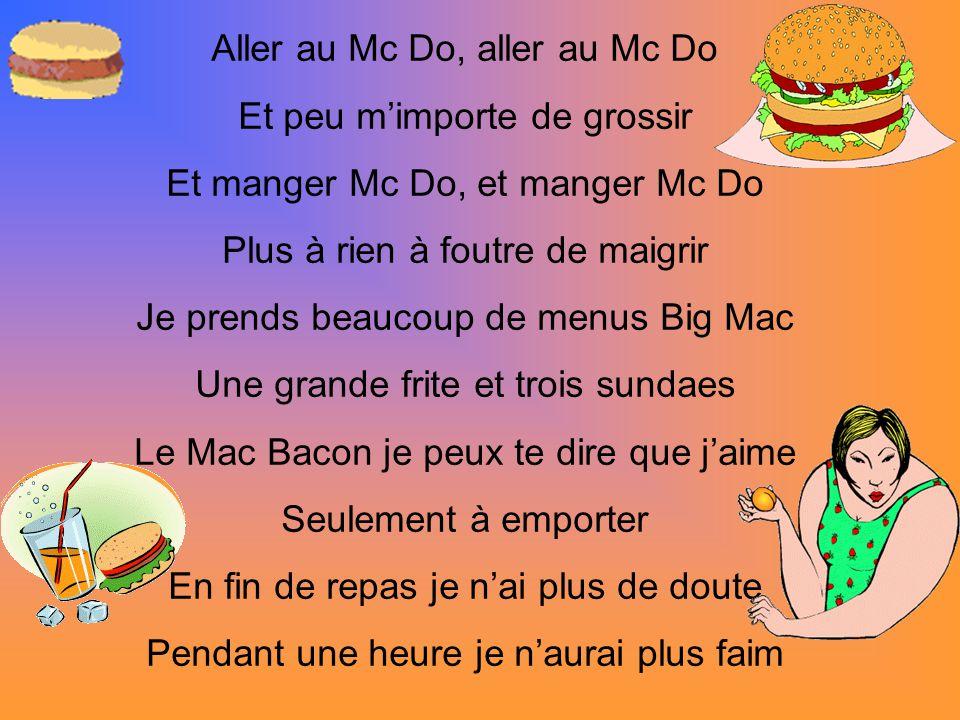 Aller au Mc Do, aller au Mc Do Et peu m'importe de grossir Et manger Mc Do, et manger Mc Do Plus à rien à foutre de maigrir Je prends beaucoup de menus Big Mac Une grande frite et trois sundaes Le Mac Bacon je peux te dire que j'aime Seulement à emporter En fin de repas je n'ai plus de doute Pendant une heure je n'aurai plus faim