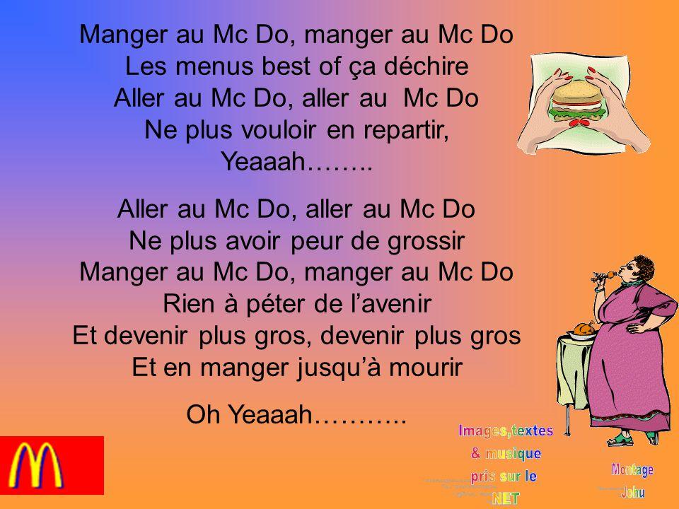 Manger au Mc Do, manger au Mc Do Les menus best of ça déchire Aller au Mc Do, aller au Mc Do Ne plus vouloir en repartir, Yeaaah……..