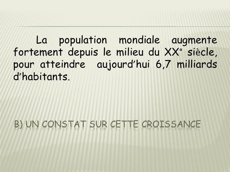 La population mondiale augmente fortement depuis le milieu du XX° si è cle, pour atteindre aujourd ' hui 6,7 milliards d ' habitants.