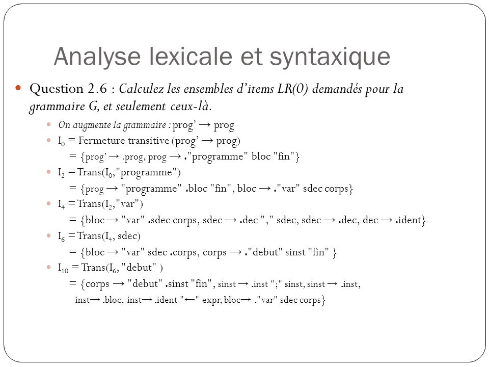 Analyse lexicale et syntaxique I 18 = Trans(I 14, ← ) = {inst → ident ← .expr, expr →.expr @ expr, expr →.ident} I 20 = Trans(I 18, expr) = {inst → ident ← expr., expr → expr.