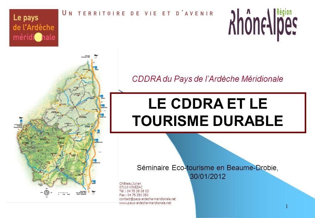 1 Château Julien 07110 VINEZAC Tél : 04 75 38 08 03 Fax : 04 75 350 350 contact@pays-ardeche-meridionale.net www.pays-ardeche-meridionale.net LE CDDRA ET LE TOURISME DURABLE Séminaire Eco-tourisme en Beaume-Drobie, 30/01/2012 CDDRA du Pays de l'Ardèche Méridionale