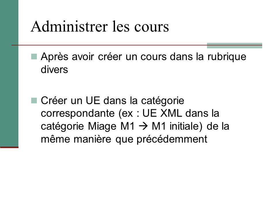 Administrer les cours Après avoir créer un cours dans la rubrique divers Créer un UE dans la catégorie correspondante (ex : UE XML dans la catégorie M
