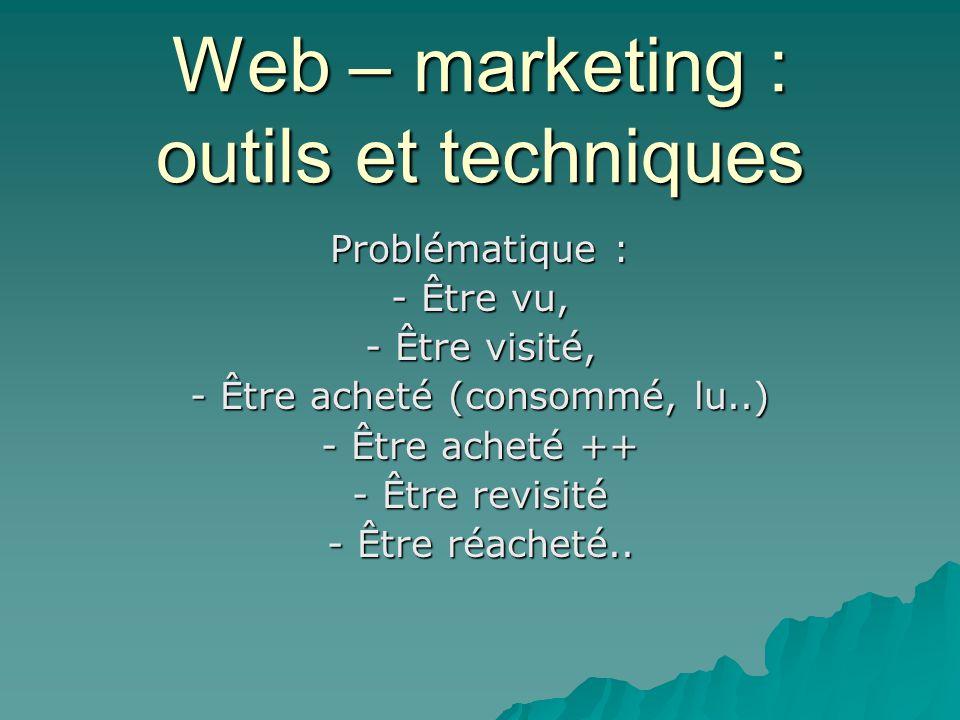 Web – marketing : outils et techniques Problématique : - Être vu, - Être visité, - Être acheté (consommé, lu..) - Être acheté ++ - Être revisité - Êtr