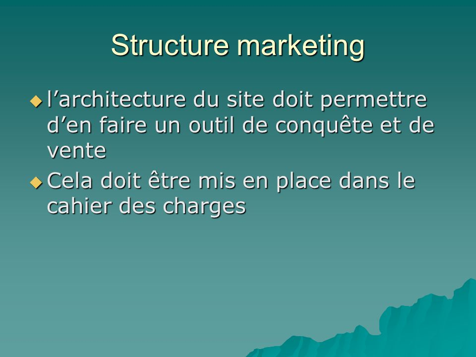 Structure marketing  l'architecture du site doit permettre d'en faire un outil de conquête et de vente  Cela doit être mis en place dans le cahier des charges