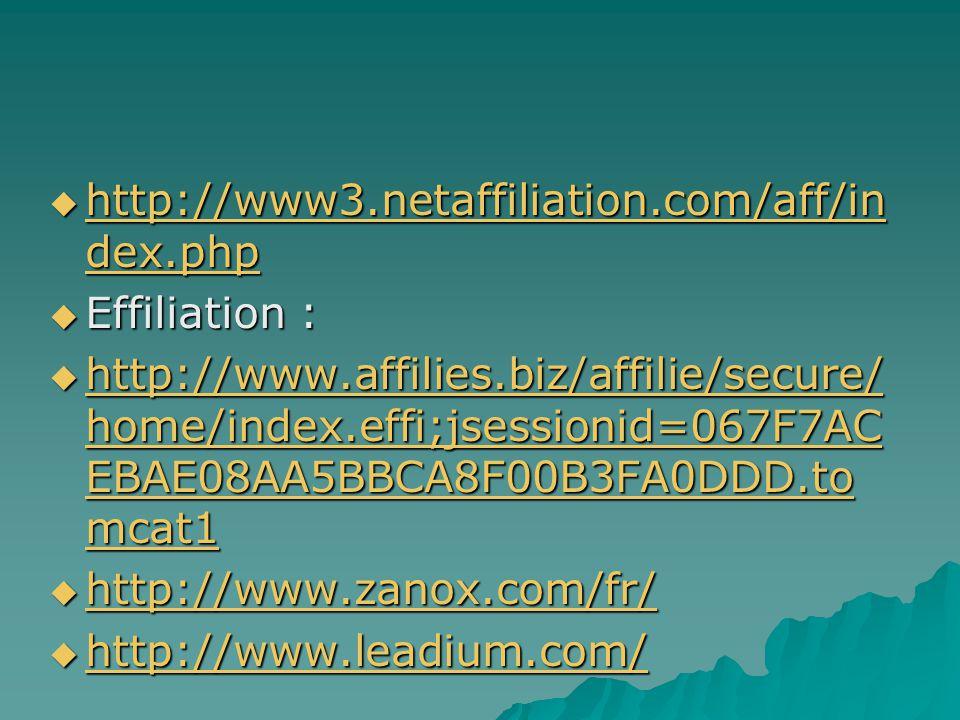  http://www3.netaffiliation.com/aff/in dex.php http://www3.netaffiliation.com/aff/in dex.php http://www3.netaffiliation.com/aff/in dex.php  Effiliation :  http://www.affilies.biz/affilie/secure/ home/index.effi;jsessionid=067F7AC EBAE08AA5BBCA8F00B3FA0DDD.to mcat1 http://www.affilies.biz/affilie/secure/ home/index.effi;jsessionid=067F7AC EBAE08AA5BBCA8F00B3FA0DDD.to mcat1 http://www.affilies.biz/affilie/secure/ home/index.effi;jsessionid=067F7AC EBAE08AA5BBCA8F00B3FA0DDD.to mcat1  http://www.zanox.com/fr/ http://www.zanox.com/fr/  http://www.leadium.com/ http://www.leadium.com/
