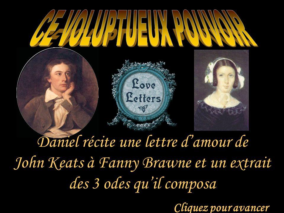 Cliquez pour avancer Daniel récite une lettre d'amour de John Keats à Fanny Brawne et un extrait des 3 odes qu'il composa