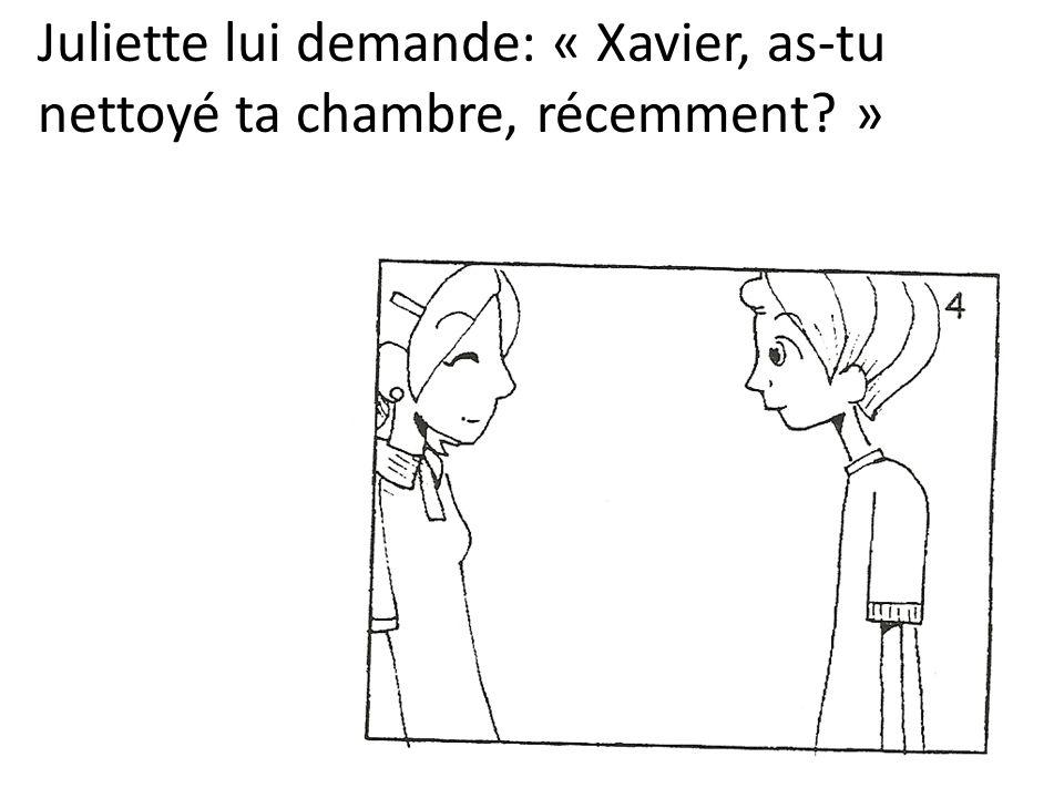 Juliette lui demande: « Xavier, as-tu nettoyé ta chambre, récemment? »