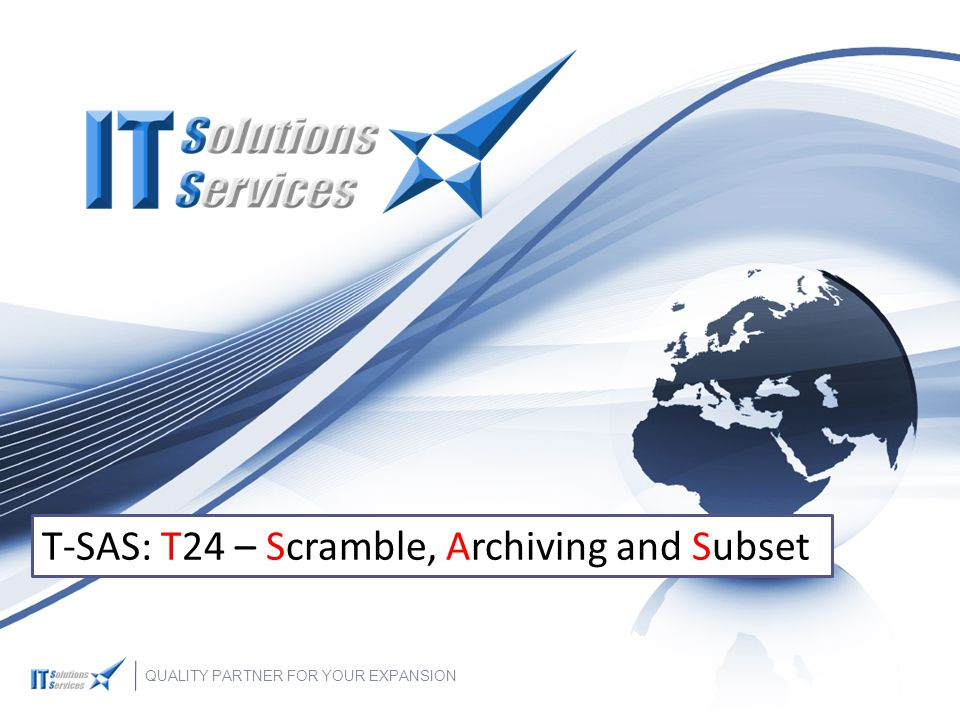 QUALITY PARTNER FOR YOUR EXPANSION T-SAS: T24 – Scramble, Archiving and Subset