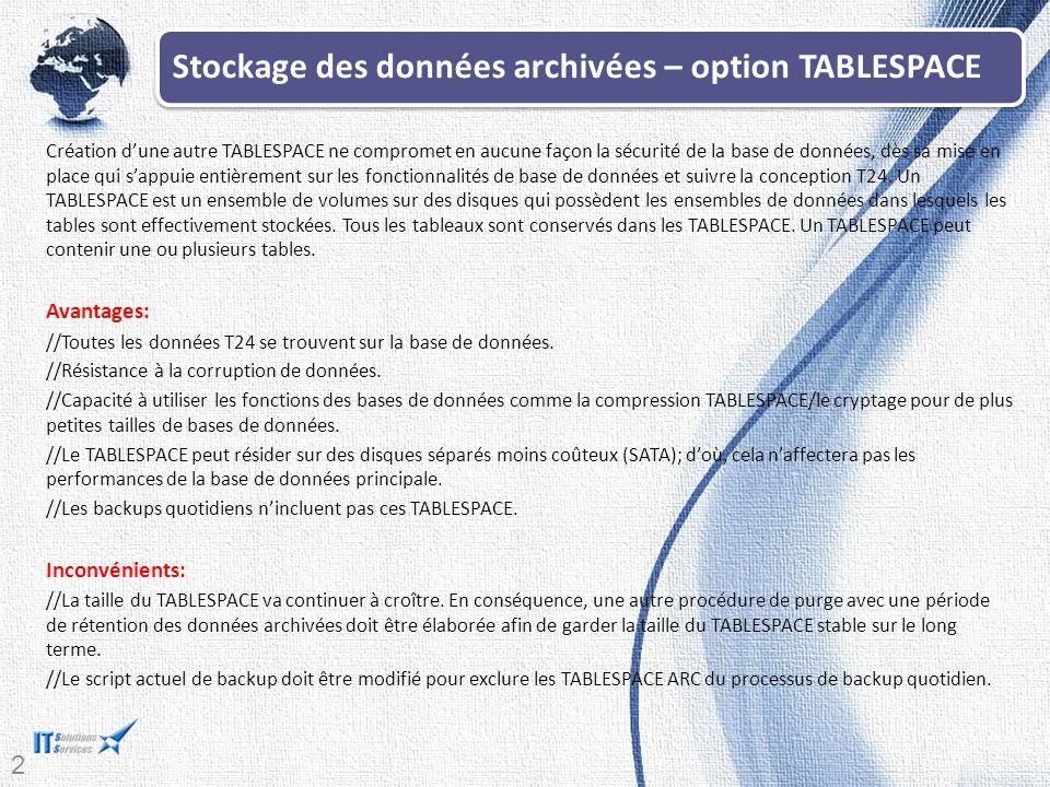 26 Stockage des données archivées – option TABLESPACE Création d'une autre TABLESPACE ne compromet en aucune façon la sécurité de la base de données, dès sa mise en place qui s'appuie entièrement sur les fonctionnalités de base de données et suivre la conception T24.