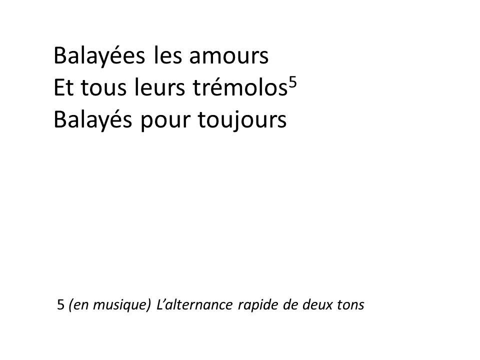Balayées les amours Et tous leurs trémolos 5 Balayés pour toujours 5 (en musique) L'alternance rapide de deux tons