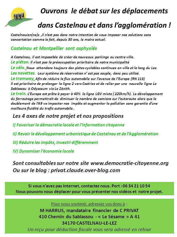 Les 4 axes de notre projet et nos propositions I) Favoriser la démocratie locale et l information citoyenne II) Revoir le développement urbanistique de Castelnau et de l'Agglomération III) Réduire les impôts, investir différemment IV) Dynamiser l économie locale Sont consultables sur notre site www.democratie-citoyenne.org Ou sur le blog : privat.claude.over-blog.com Castelnauien(ne)s,il n'est pas dans notre intention de vous imposer nos solutions sans concertation comme le fait, depuis 30 ans, le maire actuel.