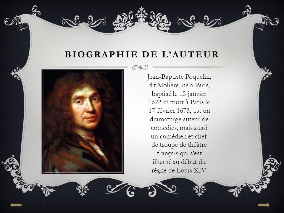 BIOGRAPHIE DE L'AUTEUR Jean-Baptiste Poquelin, dit Molière, né à Paris, baptisé le 15 janvier 1622 et mort à Paris le 17 février 1673, est un dramaturge auteur de comédies, mais aussi un comédien et chef de troupe de théâtre français qui s est illustré au début du règne de Louis XIV.