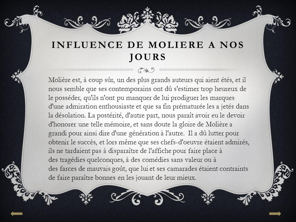 INFLUENCE DE MOLIERE A NOS JOURS Molière est, à coup sûr, un des plus grands auteurs qui aient étés, et il nous semble que ses contemporains ont dû s'