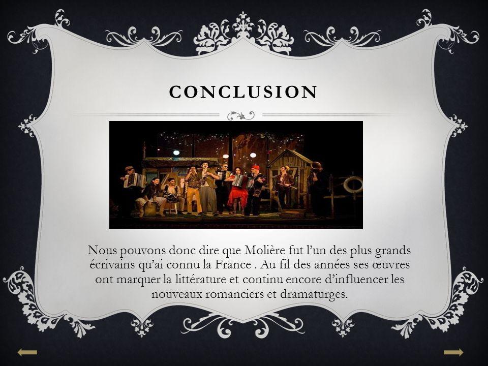 CONCLUSION Nous pouvons donc dire que Molière fut l'un des plus grands écrivains qu'ai connu la France. Au fil des années ses œuvres ont marquer la li