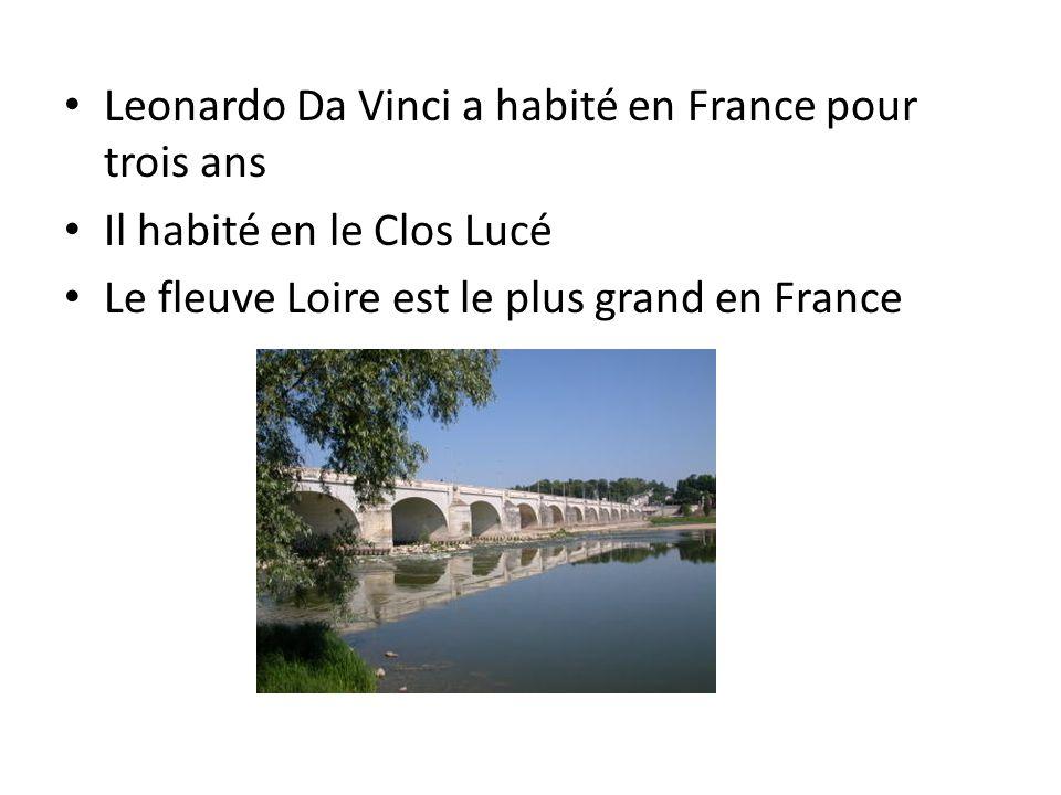 Leonardo Da Vinci a habité en France pour trois ans Il habité en le Clos Lucé Le fleuve Loire est le plus grand en France